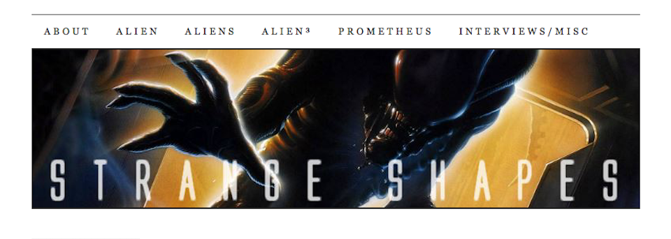 "Strange Shapes blog ""Dedicated to Ridley Scott's Alien and Prometheus, James Cameron's Aliens, and David Fincher's Alien³."""